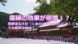 熊野速玉大社(くまのはやたまたいしゃ)で復縁の効果が倍増する参拝の仕方とは?